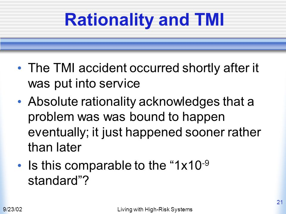 9/23/02Living with High-Risk Systems 21 Rationality and TMI The TMI accident occurred shortly after it was put into service Absolute rationality acknowledges that a problem was was bound to happen eventually; it just happened sooner rather than later Is this comparable to the 1x10 -9 standard