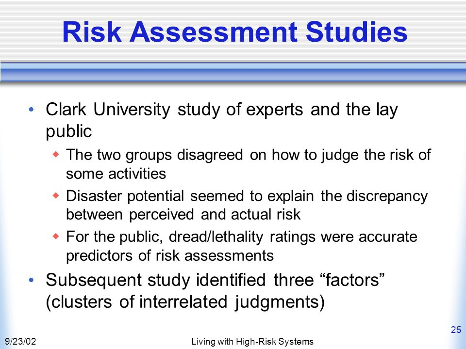 9/23/02Living with High-Risk Systems 25 Risk Assessment Studies Clark University study of experts and the lay public  The two groups disagreed on how to judge the risk of some activities  Disaster potential seemed to explain the discrepancy between perceived and actual risk  For the public, dread/lethality ratings were accurate predictors of risk assessments Subsequent study identified three factors (clusters of interrelated judgments)
