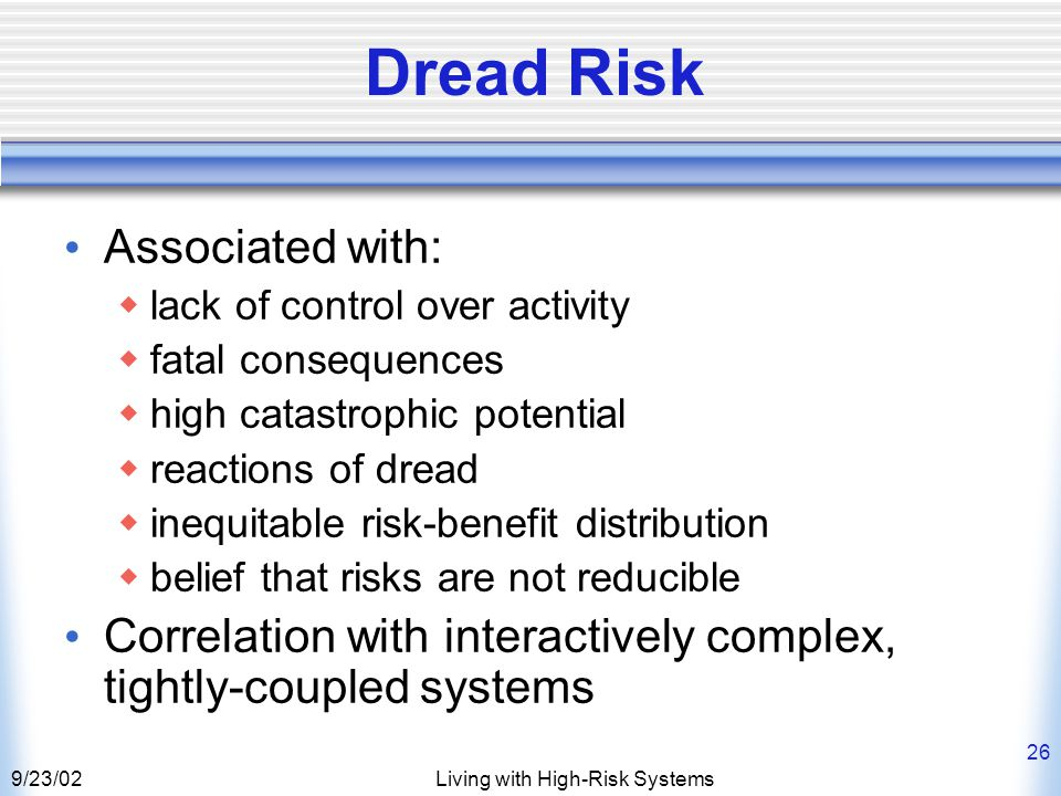9/23/02Living with High-Risk Systems 26 Dread Risk Associated with:  lack of control over activity  fatal consequences  high catastrophic potential  reactions of dread  inequitable risk-benefit distribution  belief that risks are not reducible Correlation with interactively complex, tightly-coupled systems