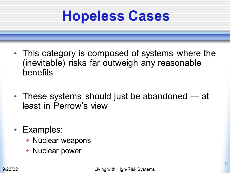 9/23/02Living with High-Risk Systems 3 Hopeless Cases This category is composed of systems where the (inevitable) risks far outweigh any reasonable benefits These systems should just be abandoned — at least in Perrow's view Examples:  Nuclear weapons  Nuclear power