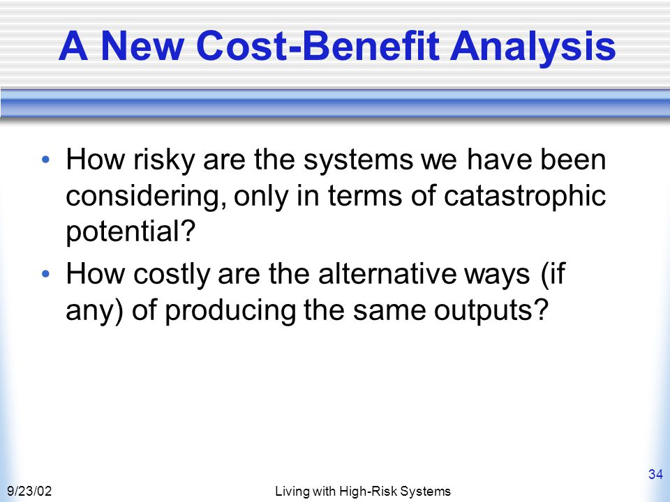 9/23/02Living with High-Risk Systems 34 A New Cost-Benefit Analysis How risky are the systems we have been considering, only in terms of catastrophic potential.