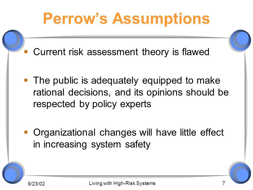 9/23/02 Living with High-Risk Systems 7 Perrow's Assumptions  Current risk assessment theory is flawed  The public is adequately equipped to make rational decisions, and its opinions should be respected by policy experts  Organizational changes will have little effect in increasing system safety