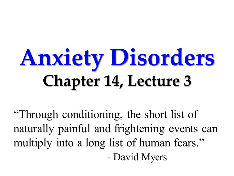 Anxiety Disorders Chapter 14, Lecture 3 Through conditioning, the short list of naturally painful and frightening events can multiply into a long list of human fears. - David Myers