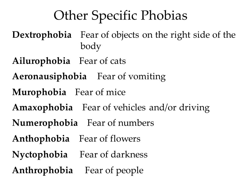 Other Specific Phobias DextrophobiaFear of objects on the right side of the body AilurophobiaFear of cats AeronausiphobiaFear of vomiting MurophobiaFear of mice AmaxophobiaFear of vehicles and/or driving NumerophobiaFear of numbers AnthophobiaFear of flowers NyctophobiaFear of darkness AnthrophobiaFear of people