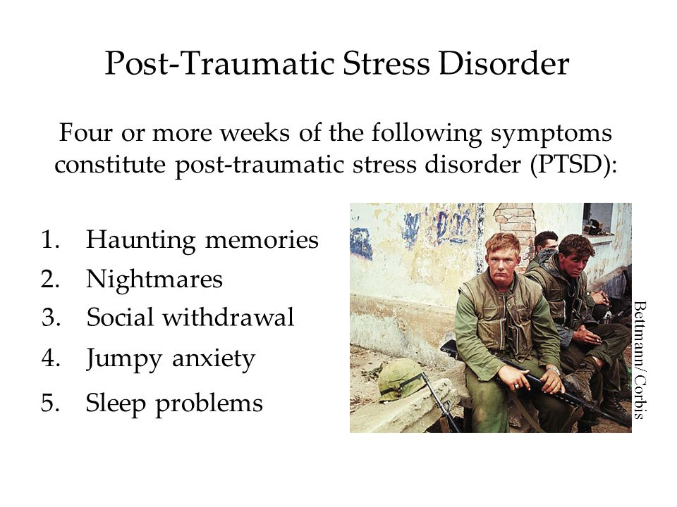 Post-Traumatic Stress Disorder Four or more weeks of the following symptoms constitute post-traumatic stress disorder (PTSD): 1.Haunting memories 2.Nightmares 3.Social withdrawal 4.Jumpy anxiety 5.Sleep problems Bettmann/ Corbis