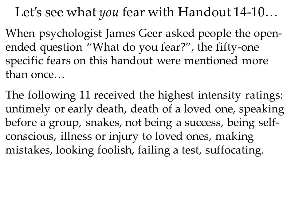 Let's see what you fear with Handout 14-10… When psychologist James Geer asked people the open- ended question What do you fear , the fifty-one specific fears on this handout were mentioned more than once… The following 11 received the highest intensity ratings: untimely or early death, death of a loved one, speaking before a group, snakes, not being a success, being self- conscious, illness or injury to loved ones, making mistakes, looking foolish, failing a test, suffocating.