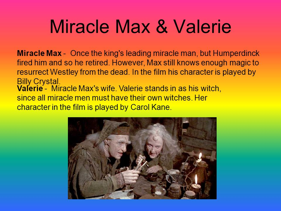 Miracle Max & Valerie Miracle Max - Once the king s leading miracle man, but Humperdinck fired him and so he retired.