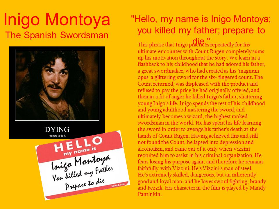 Inigo Montoya The Spanish Swordsman This phrase that Inigo practices repeatedly for his ultimate encounter with Count Rugen completely sums up his motivation throughout the story.
