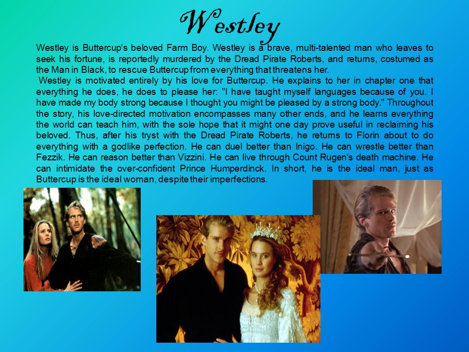 Westley Westley is Buttercup's beloved Farm Boy. Westley is a brave, multi-talented man who leaves to seek his fortune, is reportedly murdered by the