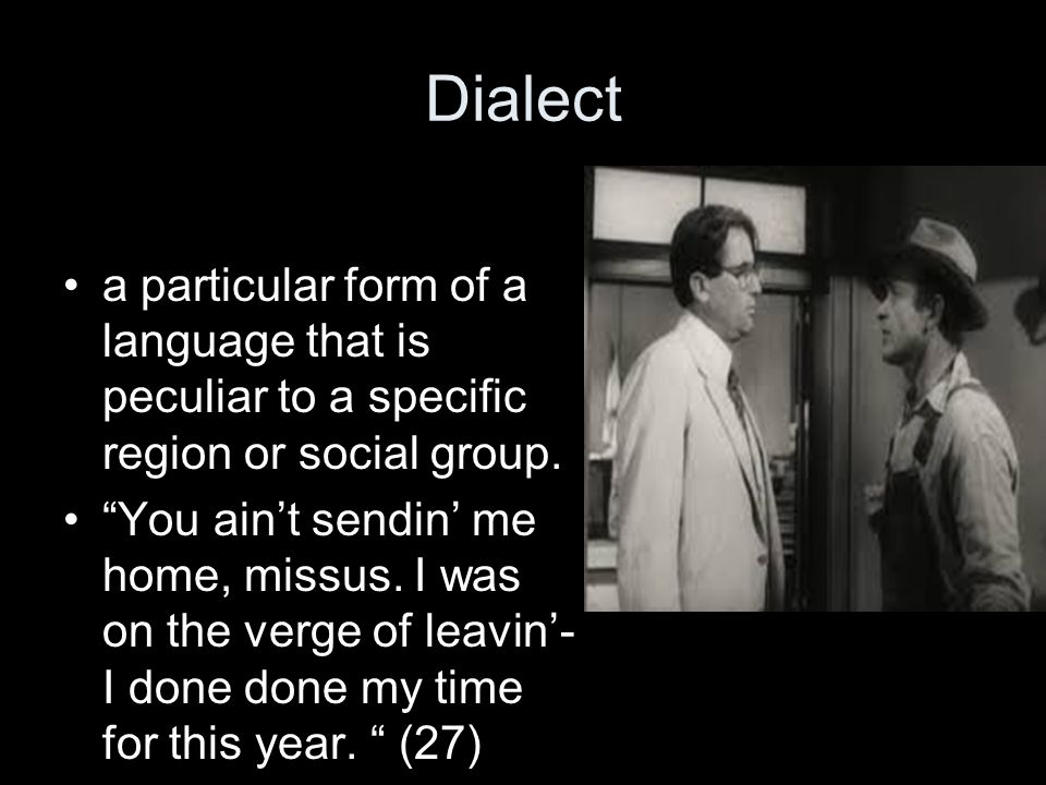 """Dialect a particular form of a language that is peculiar to a specific region or social group. """"You ain't sendin' me home, missus. I was on the verge"""