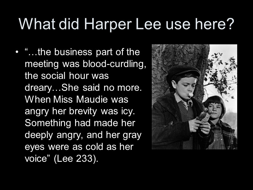 """What did Harper Lee use here? """"…the business part of the meeting was blood-curdling, the social hour was dreary…She said no more. When Miss Maudie was"""