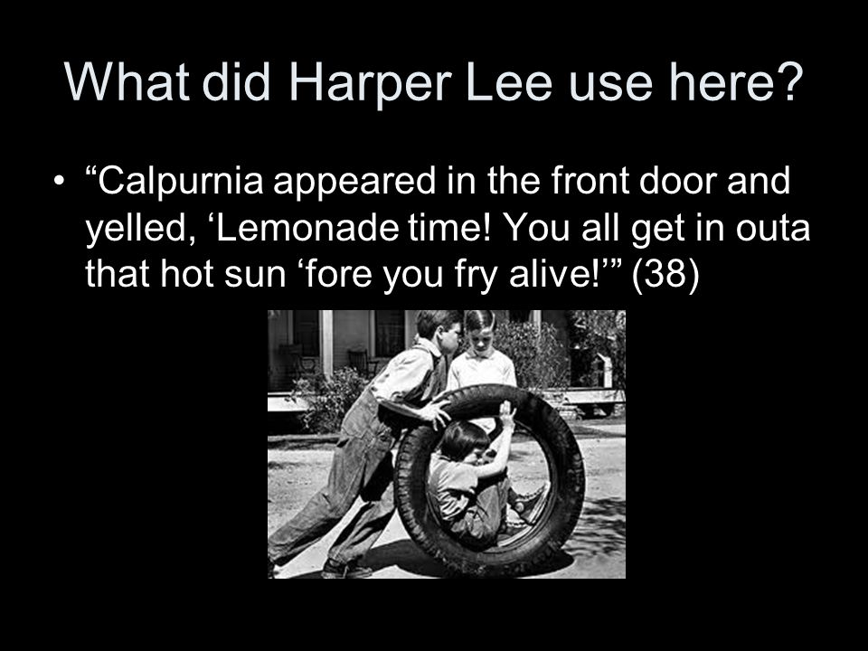 """What did Harper Lee use here? """"Calpurnia appeared in the front door and yelled, 'Lemonade time! You all get in outa that hot sun 'fore you fry alive!'"""