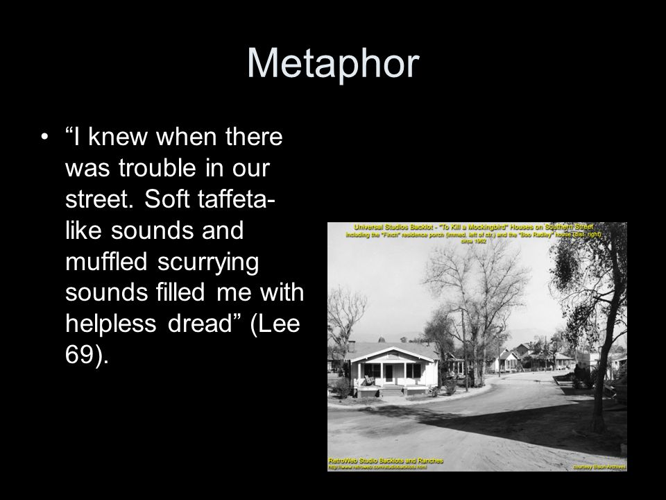 """Metaphor """"I knew when there was trouble in our street. Soft taffeta- like sounds and muffled scurrying sounds filled me with helpless dread"""" (Lee 69)."""
