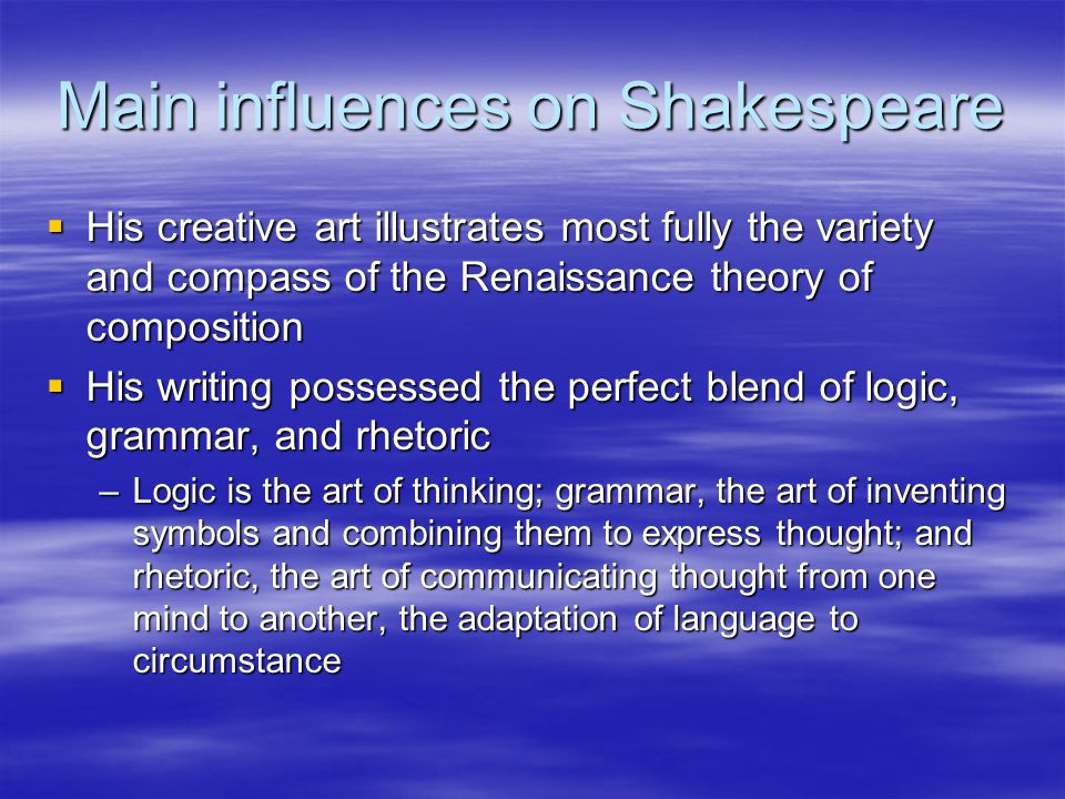 Main influences on Shakespeare  His creative art illustrates most fully the variety and compass of the Renaissance theory of composition  His writing possessed the perfect blend of logic, grammar, and rhetoric –Logic is the art of thinking; grammar, the art of inventing symbols and combining them to express thought; and rhetoric, the art of communicating thought from one mind to another, the adaptation of language to circumstance