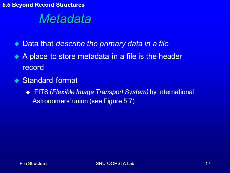 File StructureSNU-OOPSLA Lab17 Metadata u Data that describe the primary data in a file u A place to store metadata in a file is the header record u Standard format u FITS (Flexible Image Transport System) by International Astronomers' union (see Figure 5.7) 5.5 Beyond Record Structures