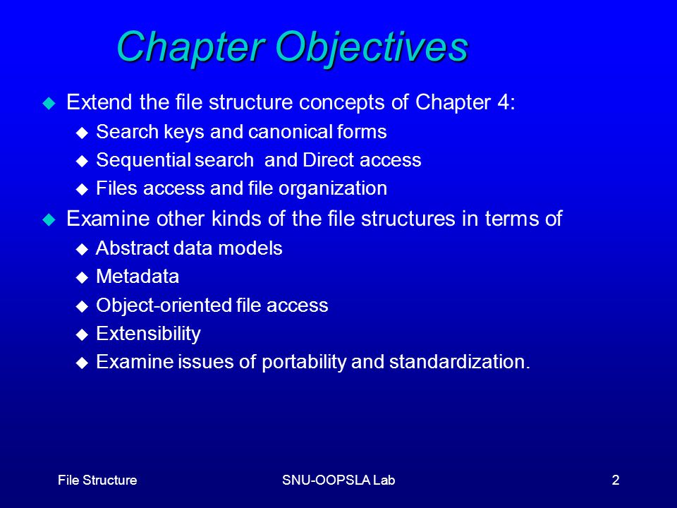 File StructureSNU-OOPSLA Lab2 Chapter Objectives u Extend the file structure concepts of Chapter 4: u Search keys and canonical forms u Sequential search and Direct access u Files access and file organization u Examine other kinds of the file structures in terms of u Abstract data models u Metadata u Object-oriented file access u Extensibility u Examine issues of portability and standardization.