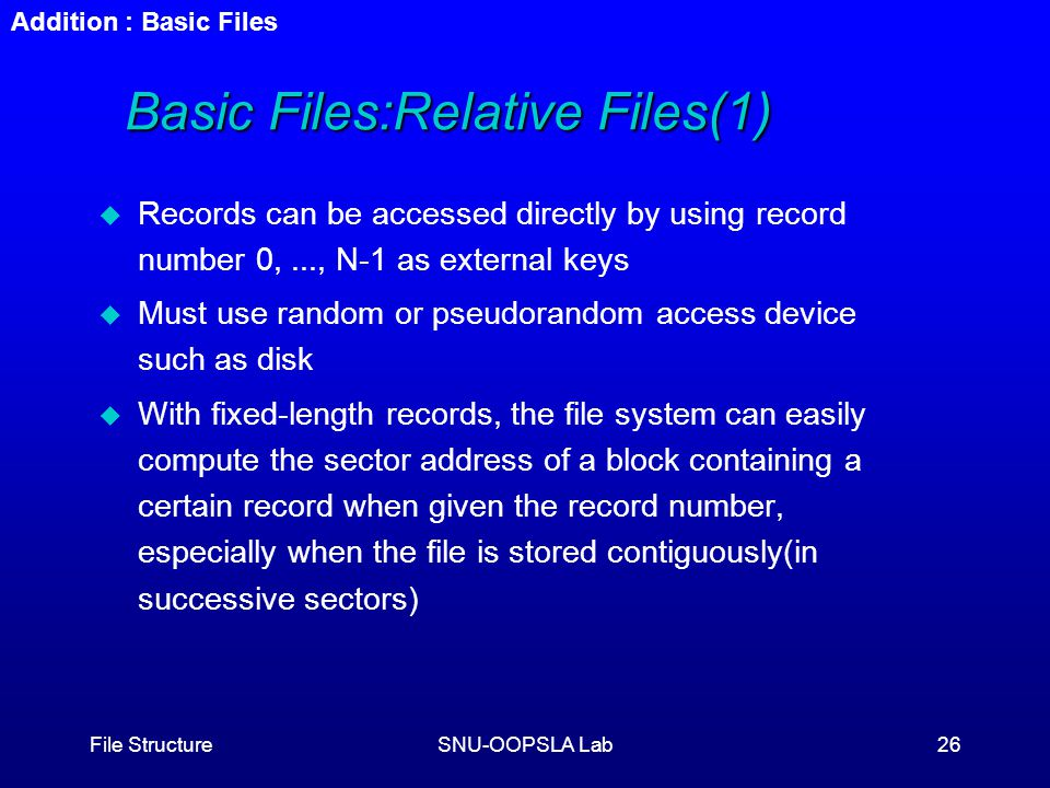 File StructureSNU-OOPSLA Lab26 Basic Files:Relative Files(1) u Records can be accessed directly by using record number 0,..., N-1 as external keys u Must use random or pseudorandom access device such as disk u With fixed-length records, the file system can easily compute the sector address of a block containing a certain record when given the record number, especially when the file is stored contiguously(in successive sectors) Addition : Basic Files