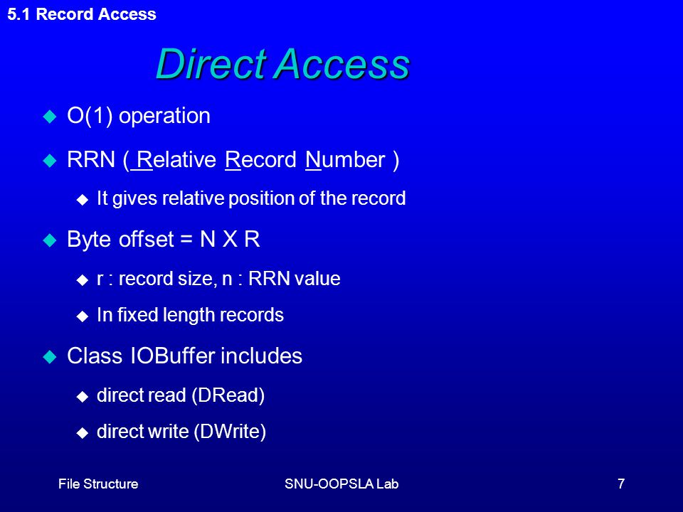 File StructureSNU-OOPSLA Lab7 5.1 Record Access Direct Access u O(1) operation u RRN ( Relative Record Number ) u It gives relative position of the record u Byte offset = N X R u r : record size, n : RRN value u In fixed length records u Class IOBuffer includes u direct read (DRead) u direct write (DWrite)