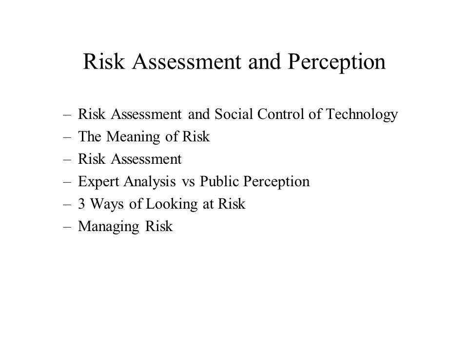 Risk Assessment and Perception –Risk Assessment and Social Control of Technology –The Meaning of Risk –Risk Assessment –Expert Analysis vs Public Perception –3 Ways of Looking at Risk –Managing Risk