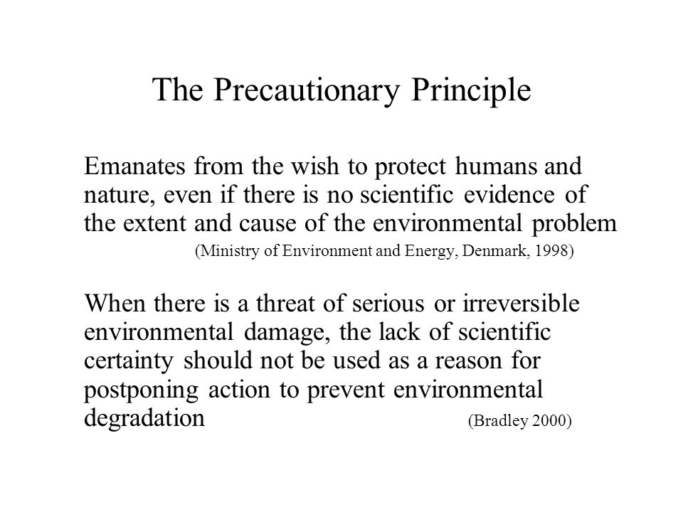The Precautionary Principle Emanates from the wish to protect humans and nature, even if there is no scientific evidence of the extent and cause of the environmental problem (Ministry of Environment and Energy, Denmark, 1998) When there is a threat of serious or irreversible environmental damage, the lack of scientific certainty should not be used as a reason for postponing action to prevent environmental degradation (Bradley 2000)