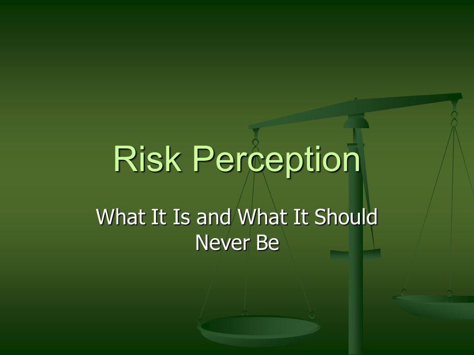 Risk Perception What It Is and What It Should Never Be