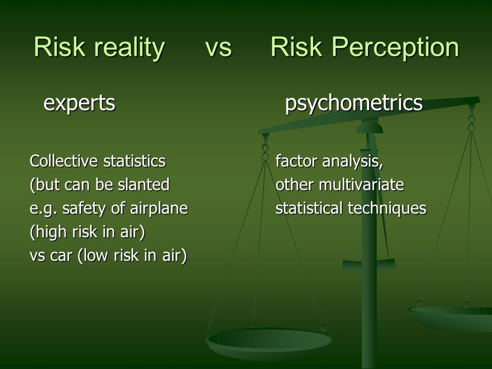 Risk reality vs Risk Perception experts psychometrics experts psychometrics Collective statisticsfactor analysis, (but can be slanted other multivariate e.g.