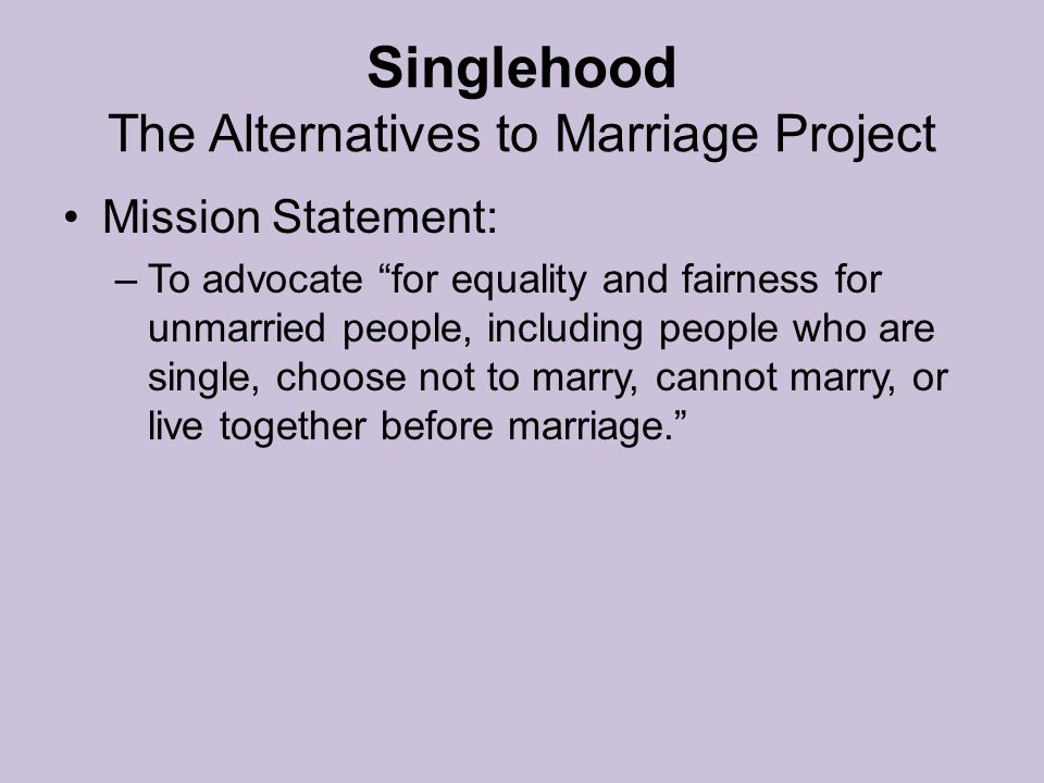 Singlehood The Alternatives to Marriage Project Mission Statement: –To advocate for equality and fairness for unmarried people, including people who are single, choose not to marry, cannot marry, or live together before marriage.
