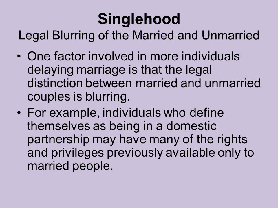 Singlehood Legal Blurring of the Married and Unmarried One factor involved in more individuals delaying marriage is that the legal distinction between married and unmarried couples is blurring.