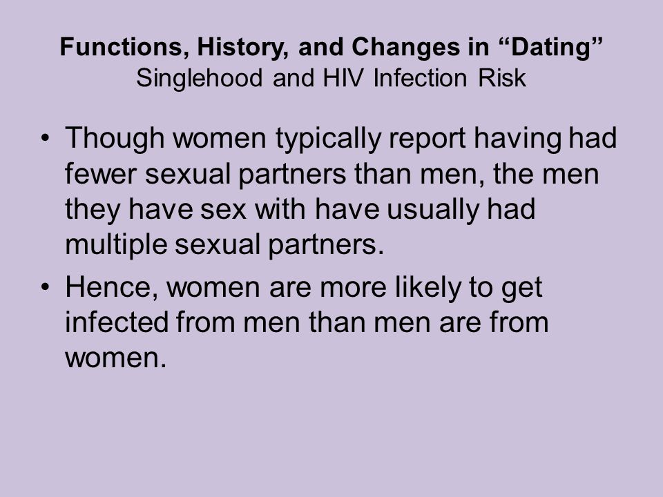 Functions, History, and Changes in Dating Singlehood and HIV Infection Risk Though women typically report having had fewer sexual partners than men, the men they have sex with have usually had multiple sexual partners.