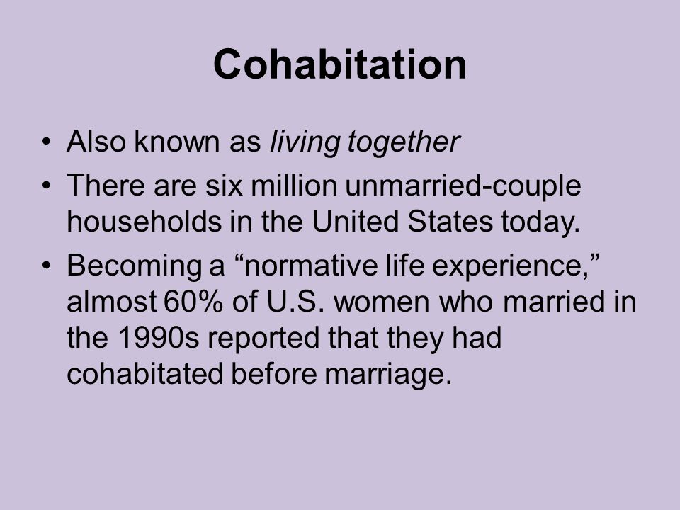 Cohabitation Also known as living together There are six million unmarried-couple households in the United States today.