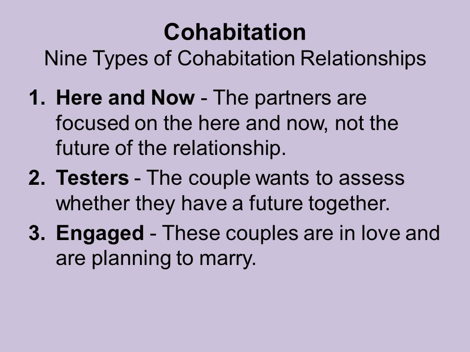 Cohabitation Nine Types of Cohabitation Relationships 1.Here and Now - The partners are focused on the here and now, not the future of the relationship.