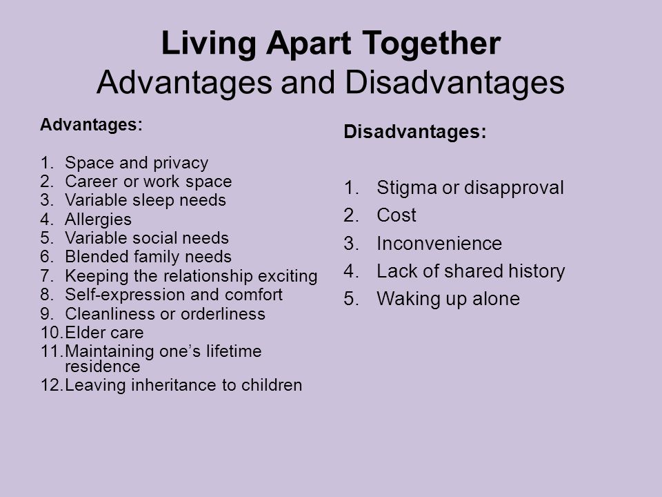 Living Apart Together Advantages and Disadvantages Advantages: 1.Space and privacy 2.Career or work space 3.Variable sleep needs 4.Allergies 5.Variable social needs 6.Blended family needs 7.Keeping the relationship exciting 8.Self-expression and comfort 9.Cleanliness or orderliness 10.Elder care 11.Maintaining one's lifetime residence 12.Leaving inheritance to children Disadvantages: 1.