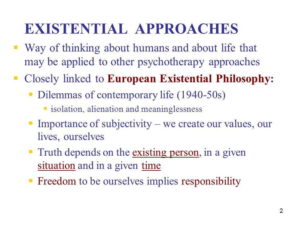 2 EXISTENTIAL APPROACHES  Way of thinking about humans and about life that may be applied to other psychotherapy approaches  Closely linked to Europ
