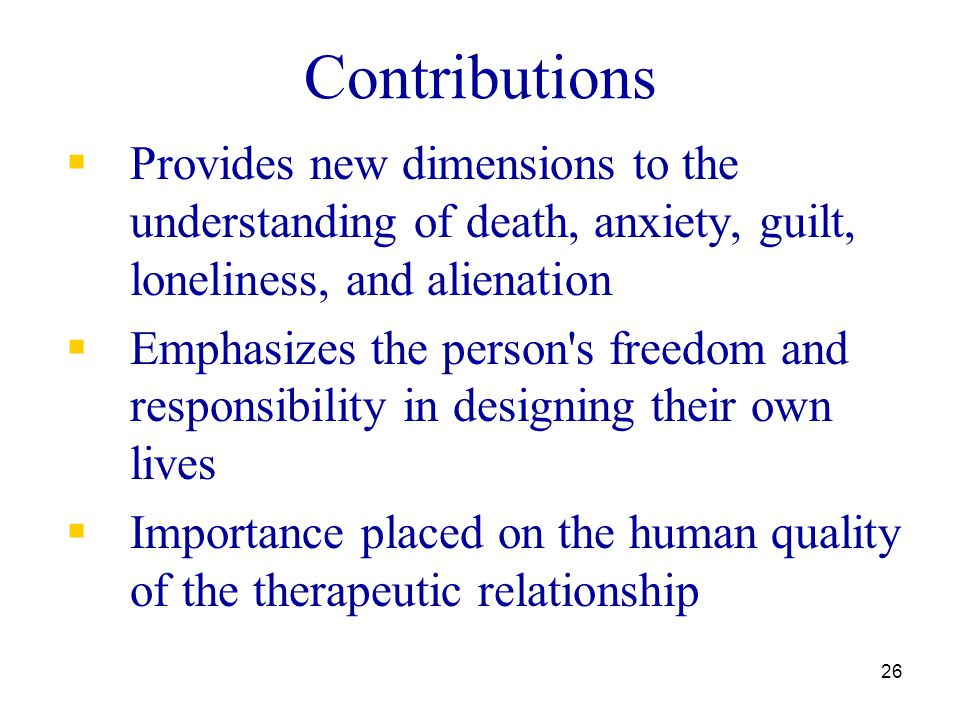 26 Contributions  Provides new dimensions to the understanding of death, anxiety, guilt, loneliness, and alienation  Emphasizes the person's freedom