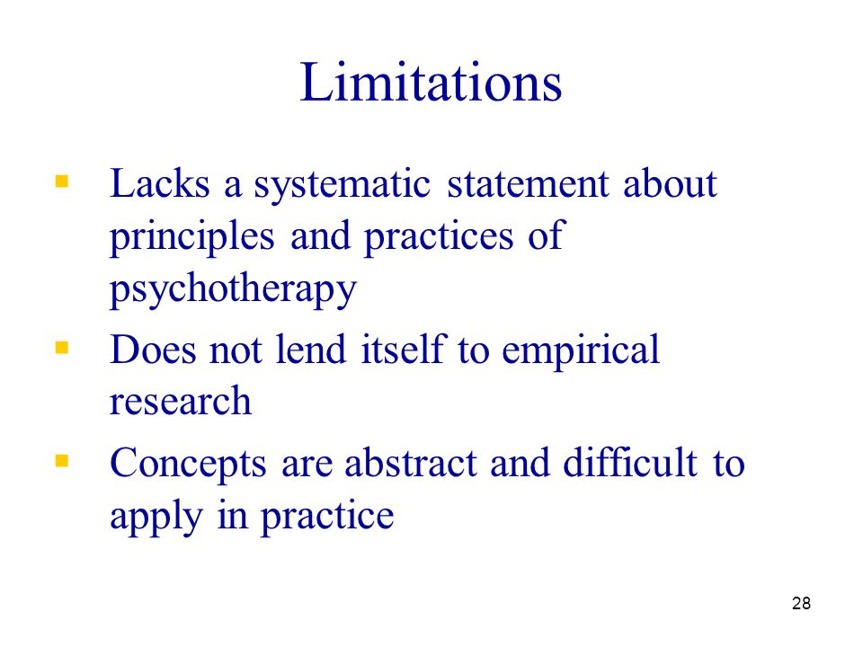 28 Limitations  Lacks a systematic statement about principles and practices of psychotherapy  Does not lend itself to empirical research  Concepts