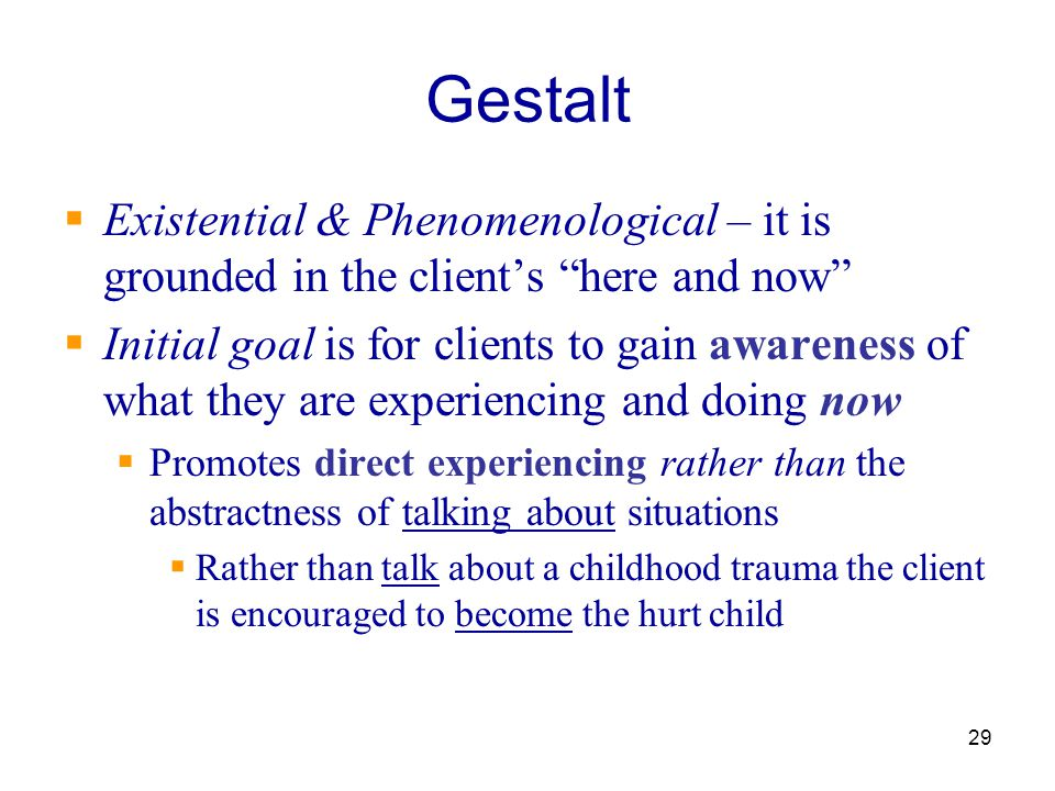 """29 Gestalt  Existential & Phenomenological – it is grounded in the client's """"here and now""""  Initial goal is for clients to gain awareness of what th"""