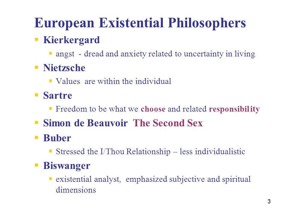 3 European Existential Philosophers  Kierkergard  angst - dread and anxiety related to uncertainty in living  Nietzsche  Values are within the ind