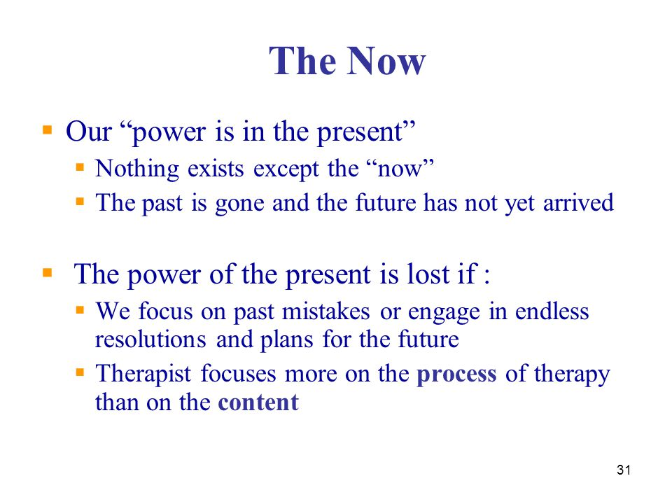 """31 The Now  Our """"power is in the present""""  Nothing exists except the """"now""""  The past is gone and the future has not yet arrived  The power of the"""