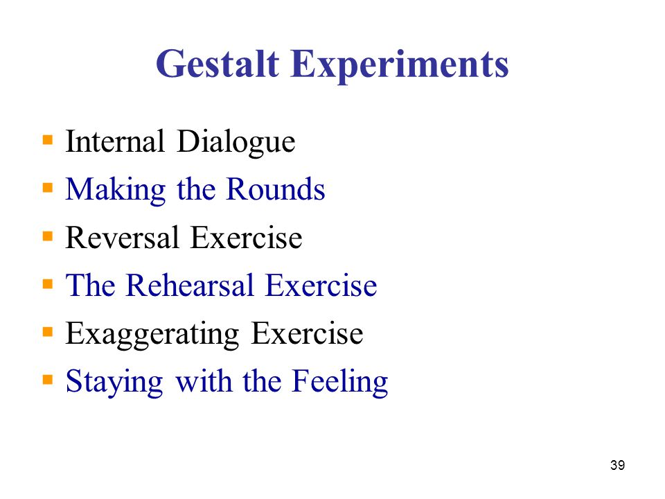 39 Gestalt Experiments  Internal Dialogue  Making the Rounds  Reversal Exercise  The Rehearsal Exercise  Exaggerating Exercise  Staying with the