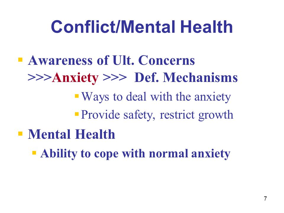 7 Conflict/Mental Health  Awareness of Ult. Concerns >>>Anxiety >>> Def. Mechanisms  Ways to deal with the anxiety  Provide safety, restrict growth