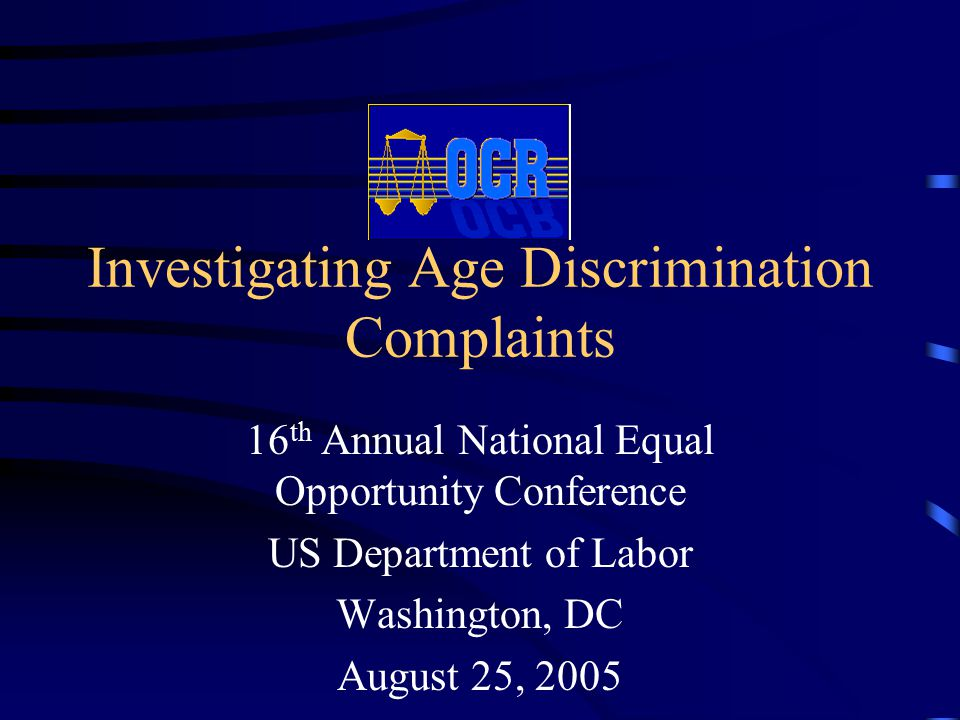 Investigating Age Discrimination Complaints 16 th Annual National Equal Opportunity Conference US Department of Labor Washington, DC August 25, 2005