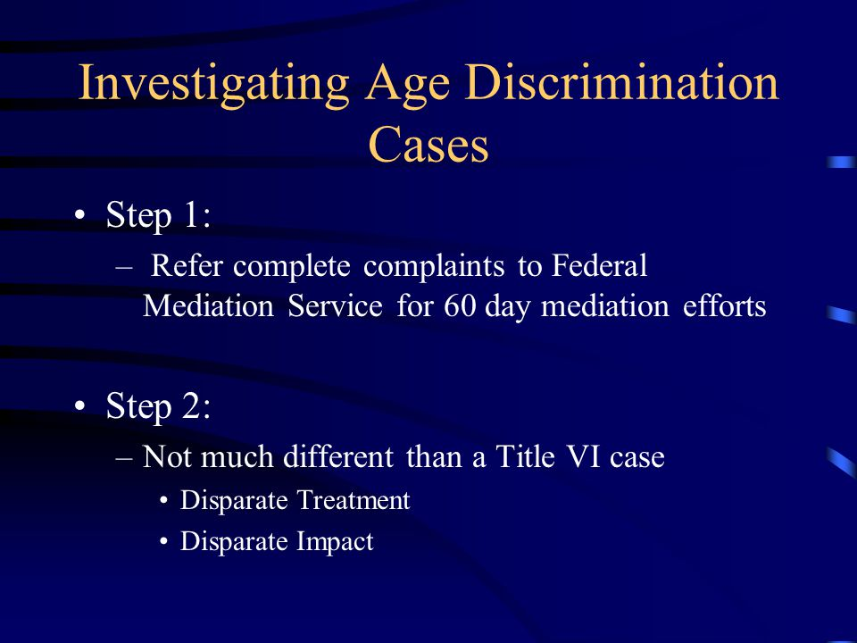 Investigating Age Discrimination Cases Step 1: – Refer complete complaints to Federal Mediation Service for 60 day mediation efforts Step 2: –Not much different than a Title VI case Disparate Treatment Disparate Impact