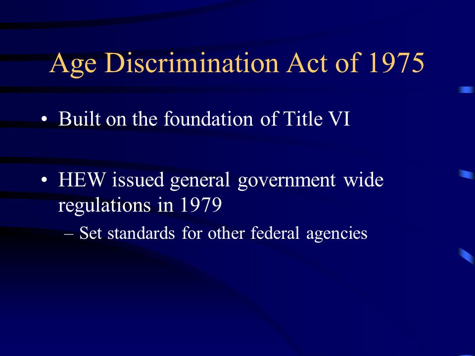 Age Discrimination Act of 1975 Built on the foundation of Title VI HEW issued general government wide regulations in 1979 –Set standards for other federal agencies