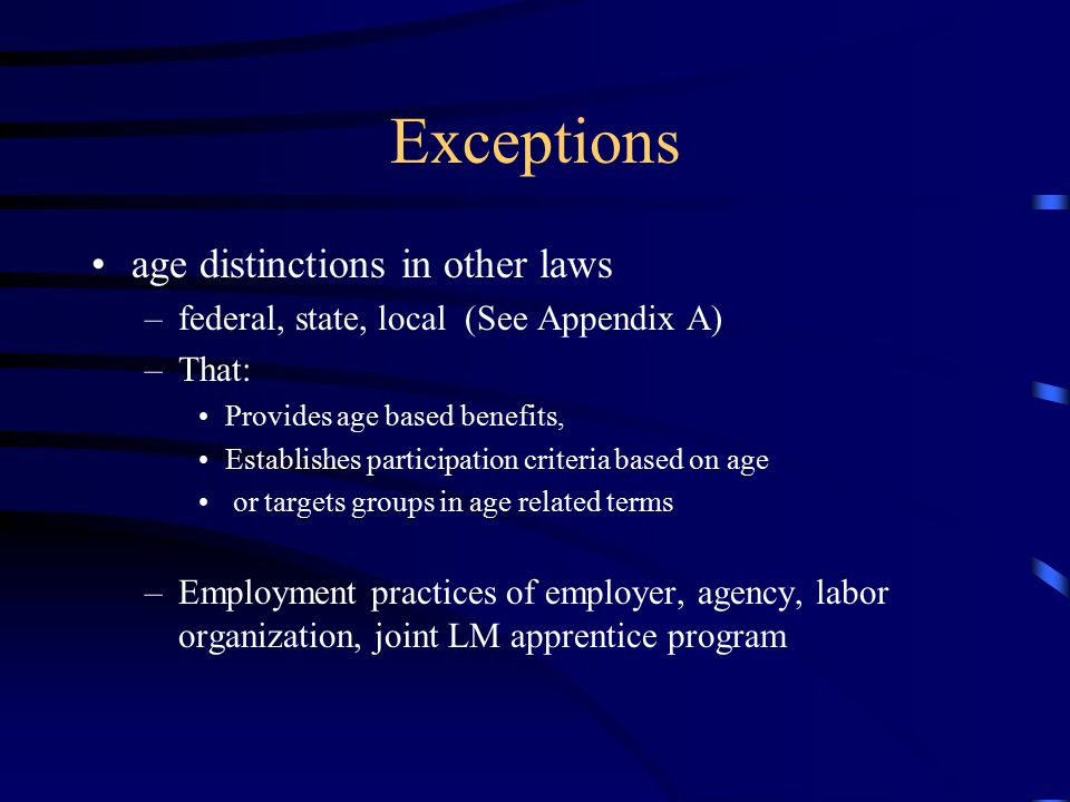 Exceptions age distinctions in other laws –federal, state, local (See Appendix A) –That: Provides age based benefits, Establishes participation criteria based on age or targets groups in age related terms –Employment practices of employer, agency, labor organization, joint LM apprentice program