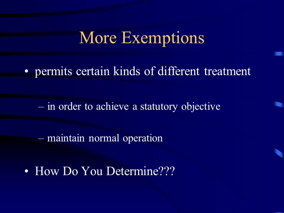 More Exemptions permits certain kinds of different treatment –in order to achieve a statutory objective –maintain normal operation How Do You Determine