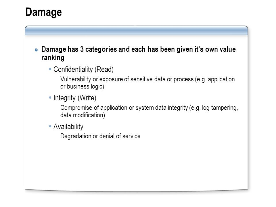 Damage Damage has 3 categories and each has been given it's own value ranking  Confidentiality (Read) Vulnerability or exposure of sensitive data or process (e.g.