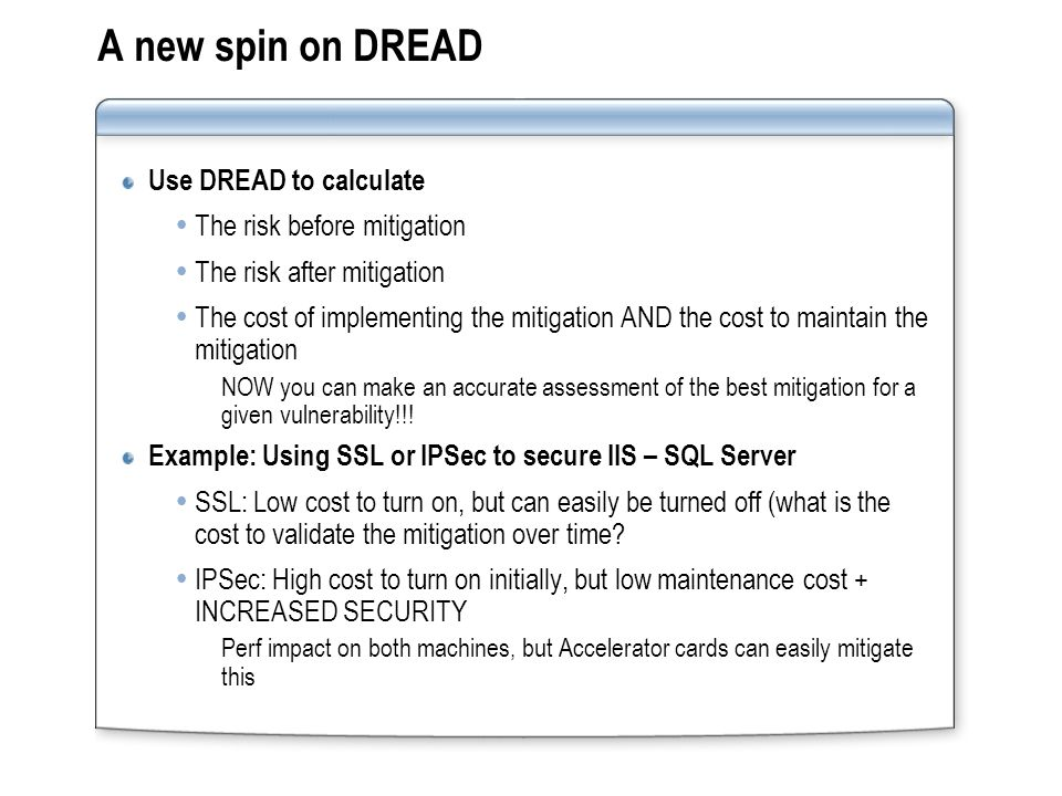 A new spin on DREAD Use DREAD to calculate  The risk before mitigation  The risk after mitigation  The cost of implementing the mitigation AND the cost to maintain the mitigation NOW you can make an accurate assessment of the best mitigation for a given vulnerability!!.