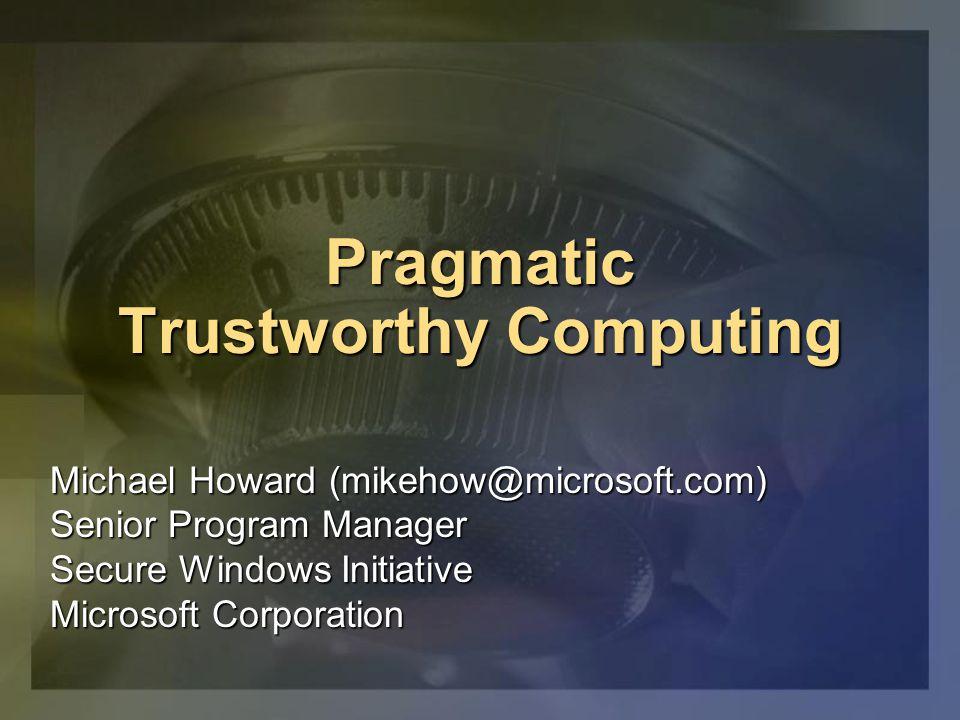 Pragmatic Trustworthy Computing Michael Howard (mikehow@microsoft.com) Senior Program Manager Secure Windows Initiative Microsoft Corporation