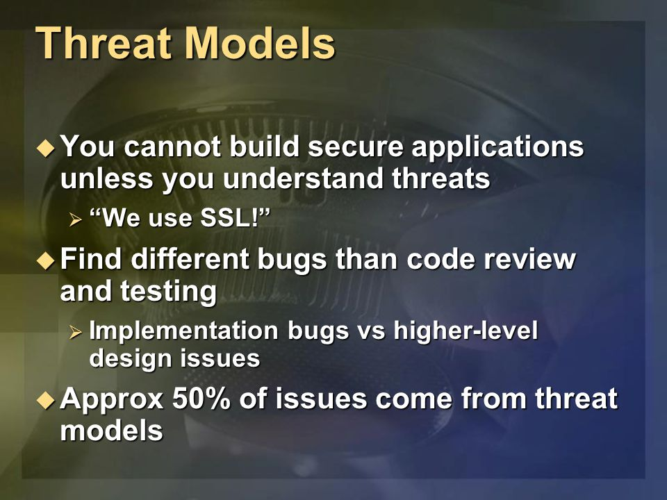 Threat Models  You cannot build secure applications unless you understand threats  We use SSL!  Find different bugs than code review and testing  Implementation bugs vs higher-level design issues  Approx 50% of issues come from threat models