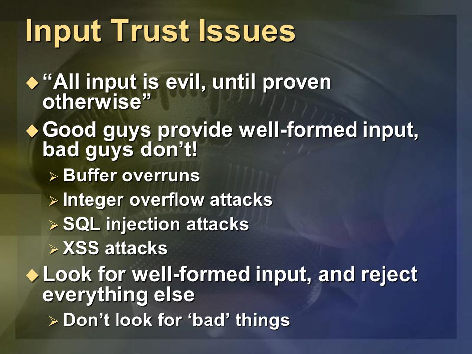 """Input Trust Issues  """"All input is evil, until proven otherwise""""  Good guys provide well-formed input, bad guys don't!  Buffer overruns  Integer ov"""